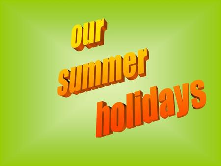 Our summer holidays.