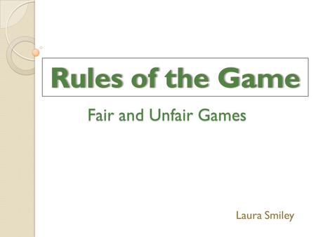 Fair and Unfair Games Laura Smiley. What makes a game… FairUnfair.