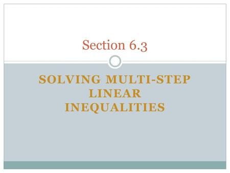 SOLVING MULTI-STEP LINEAR INEQUALITIES Section 6.3.