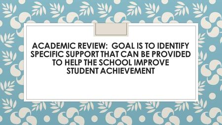 ACADEMIC REVIEW: GOAL IS TO IDENTIFY SPECIFIC SUPPORT THAT CAN BE PROVIDED TO HELP THE SCHOOL IMPROVE STUDENT ACHIEVEMENT.