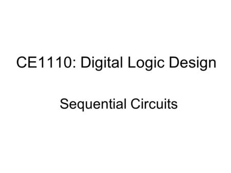 CE1110: Digital Logic Design Sequential Circuits.