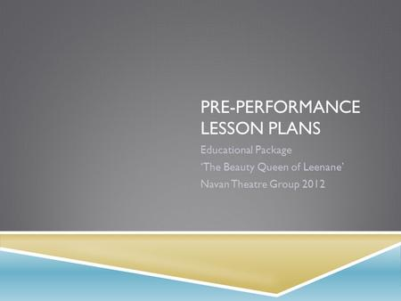 PRE-PERFORMANCE LESSON PLANS Educational Package 'The Beauty Queen of Leenane' Navan Theatre Group 2012.