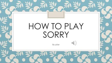 HOW TO PLAY SORRY By pilar ◦ Sorry is a game that four people can play.