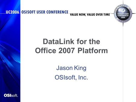 DataLink for the Office 2007 Platform Jason King OSIsoft, Inc.