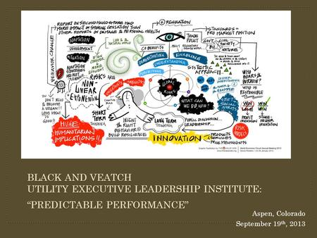 "Aspen, Colorado September 19 th, 2013 BLACK AND VEATCH UTILITY EXECUTIVE LEADERSHIP INSTITUTE: ""PREDICTABLE PERFORMANCE"""