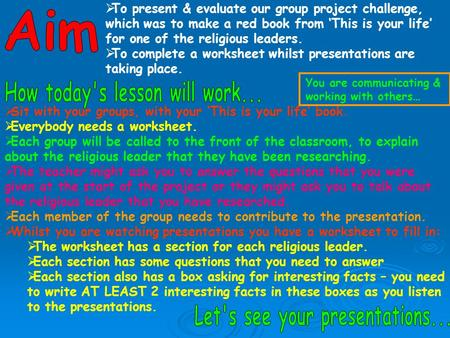  To present & evaluate our group project challenge, which was to make a red book from 'This is your life' for one of the religious leaders.  To complete.