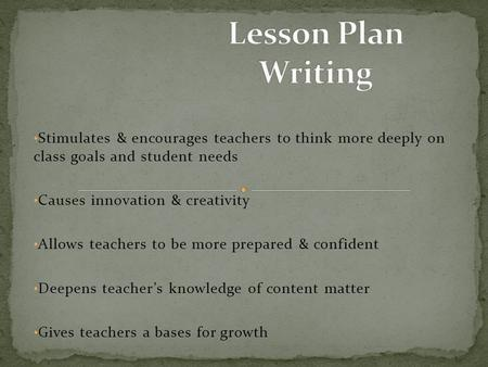 Stimulates & encourages teachers to think more deeply on class goals and student needs Causes innovation & creativity Allows teachers to be more prepared.