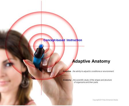 Concept-based Instruction Adaptive Anatomy Adaptive - the ability to adjust to conditions or environment. Anatomy - the scientific study of the shape and.