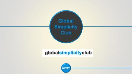 NEXT Global Simplicity Club. The fact is, most people lack the single most important component of success, a definite step-by-step, easy-to-duplicate.