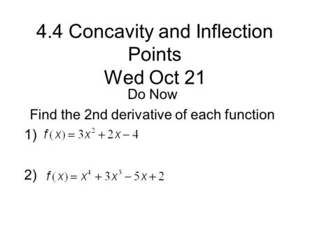 4.4 Concavity and Inflection Points Wed Oct 21 Do Now Find the 2nd derivative of each function 1) 2)