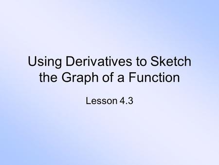 Using Derivatives to Sketch the Graph of a Function Lesson 4.3.