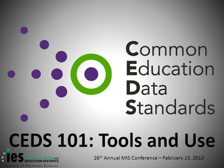 26 th Annual MIS Conference – February 13, 2013. Why CEDS?