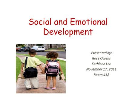 Social and Emotional Development Presented by: Rose Owens Kathleen Lee November 17, 2011 Room 412.