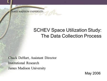 SCHEV Space Utilization Study: The Data Collection Process Chuck DeHart, Assistant Director Institutional Research James Madison University May 2006.