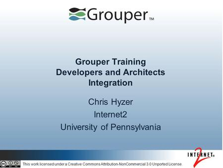 Grouper Training Developers and Architects Integration Chris Hyzer Internet2 University of Pennsylvania This work licensed under a Creative Commons Attribution-NonCommercial.