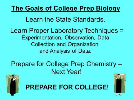 The Goals of College Prep Biology Learn the State Standards. Learn Proper Laboratory Techniques = Experimentation, Observation, Data Collection and Organization,