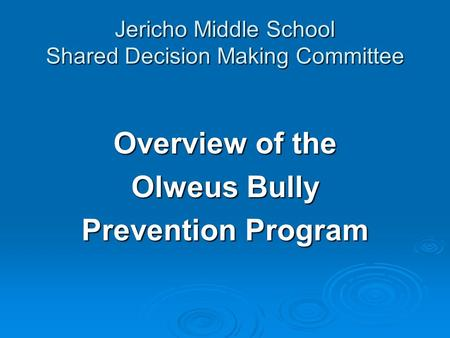 Jericho Middle School Shared Decision Making Committee Overview of the Olweus Bully Prevention Program.