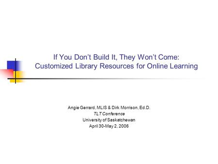 If You Don't Build It, They Won't Come: Customized Library Resources for Online Learning Angie Gerrard, MLIS & Dirk Morrison, Ed.D. TLT Conference University.