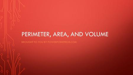PERIMETER, AREA, AND VOLUME BROUGHT TO YOU BY POWERPOINTPROS.COM.