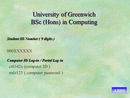 University of Greenwich BSc (Hons) in Computing Student ID Number ( 9 digits ) 000XXXXXX Computer ID Log-in / Portal Log in ct0342x (computer ID ) nxlz123.