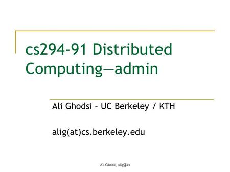 Cs294-91 Distributed Computing—admin Ali Ghodsi – UC Berkeley / KTH alig(at)cs.berkeley.edu Ali Ghodsi,