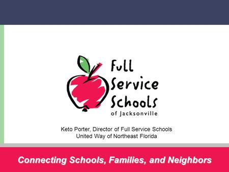 Connecting Schools, Families, and Neighbors Keto Porter, Director of Full Service Schools United Way of Northeast Florida.