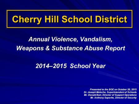 Cherry Hill School District Annual Violence, Vandalism, Weapons & Substance Abuse Report 2014–2015 School Year Presented to the BOE on October 20, 2015.