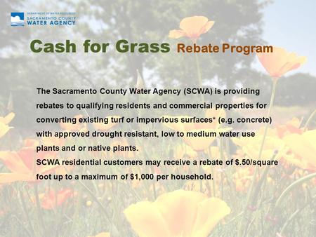 Cash for Grass Rebate Program The Sacramento County Water Agency (SCWA) is providing rebates to qualifying residents and commercial properties for converting.