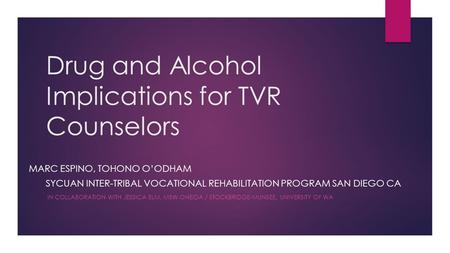 Drug and Alcohol Implications for TVR Counselors MARC ESPINO, TOHONO O'ODHAM SYCUAN INTER-TRIBAL VOCATIONAL REHABILITATION PROGRAM SAN DIEGO CA IN COLLABORATION.