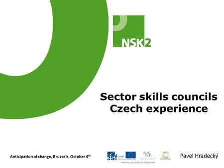 Anticipation of change, Brussels, October 4 th Sector skills councils Czech experience Pavel Hradecký.