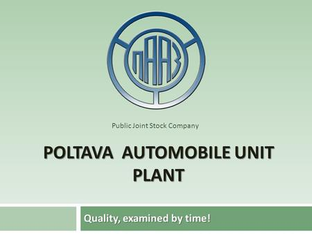 POLTAVA AUTOMOBILE UNIT PLANT Quality, examined by time! Public Joint Stock Company.