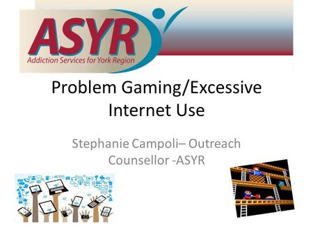 Problem Gaming/Excessive Internet Use Stephanie Campoli– Outreach Counsellor -ASYR.