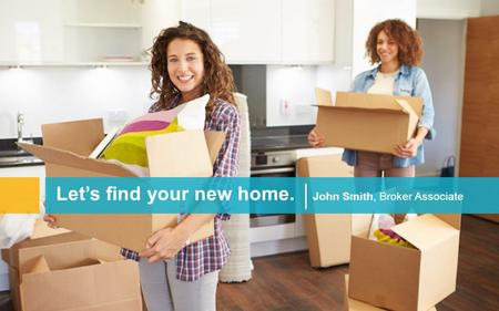 Let's find your new home. John Smith, Broker Associate.