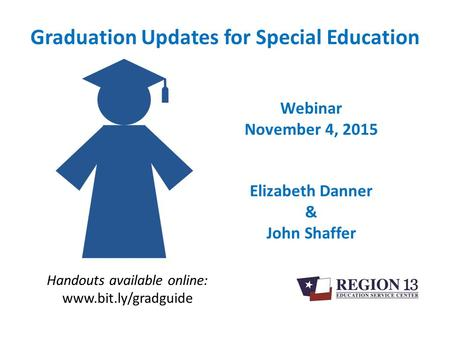 Graduation Updates for Special Education Handouts available online: www.bit.ly/gradguide Webinar November 4, 2015 Elizabeth Danner & John Shaffer.