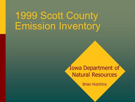 1999 Scott County Emission Inventory Iowa Department of Natural Resources Brian Hutchins.