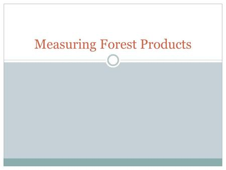 Measuring Forest Products. What do we Measure? In forestry it is important that we understand how to measure two things:  Trees  Heights  Diameters.