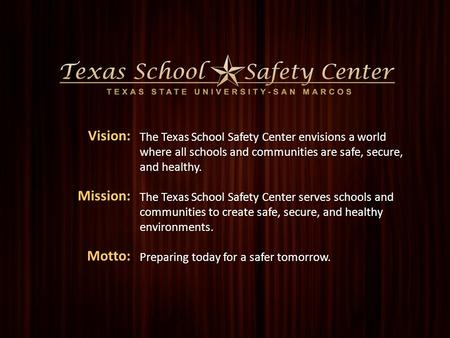 1 Name of Presentation Presenter The Texas School Safety Center envisions a world where all schools and communities are safe, secure, and healthy. The.