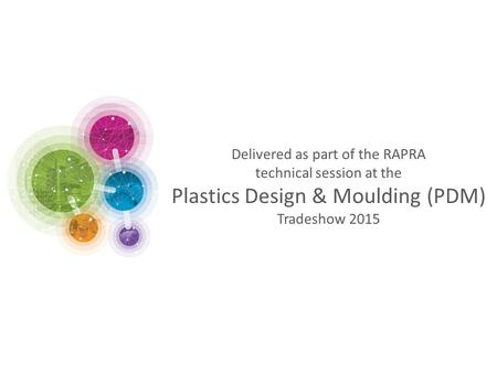 Delivered as part of the RAPRA technical session at the Plastics Design & Moulding (PDM) Tradeshow 2015.