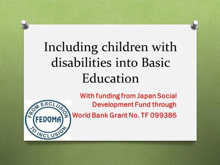 Including children with disabilities into Basic Education With funding from Japan Social Development Fund through through World Bank Grant No. TF 099386.