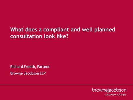 What does a compliant and well planned consultation look like? Richard Freeth, Partner Browne Jacobson LLP.