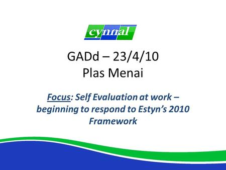 GADd – 23/4/10 Plas Menai Focus: Self Evaluation at work – beginning to respond to Estyn's 2010 Framework.
