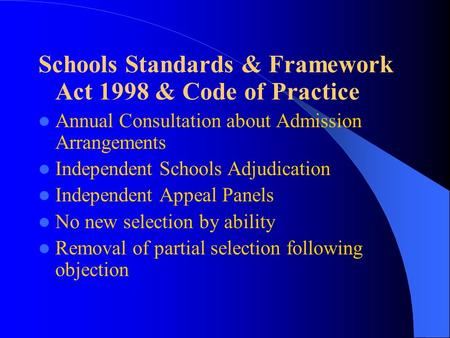 Schools Standards & Framework Act 1998 & Code of Practice Annual Consultation about Admission Arrangements Independent Schools Adjudication Independent.