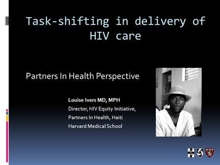 Task-shifting in delivery of HIV care Partners In Health Perspective Louise Ivers MD, MPH Director, HIV Equity Initiative, Partners In Health, Haiti Harvard.