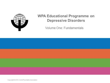 WPA Educational Programme on Depressive Disorders Volume One: Fundamentals Copyright © 2010. World Psychiatric Association.