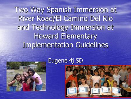 Two Way Spanish Immersion at River Road/El Camino Del Rio and Technology Immersion at Howard Elementary Implementation Guidelines Eugene 4j SD.