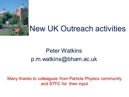 New UK Outreach activities Peter Watkins Many thanks to colleagues from Particle Physics community and STFC for their input.