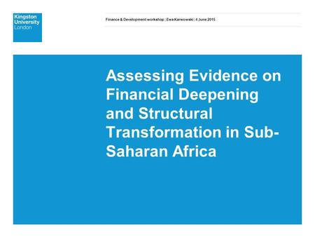 Finance & Development workshop | Ewa Karwowski | 4 June 2015 Assessing Evidence on Financial Deepening and Structural Transformation in Sub- Saharan Africa.