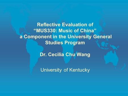 "Reflective Evaluation of ""MUS330: Music of China"" a Component in the University General Studies Program Dr. Cecilia Chu Wang University of Kentucky."