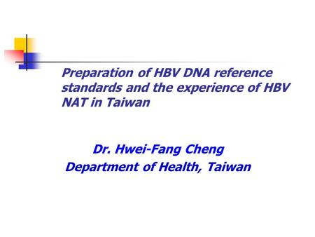 Preparation of HBV DNA reference standards and the experience of HBV NAT in Taiwan Dr. Hwei-Fang Cheng Department of Health, Taiwan.