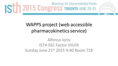 WAPPS project (web accessible pharmacokinetics service) Alfonso Iorio ISTH SSC Factor VIII/IX Sunday June 21 st 2015 9:40 Room 718.